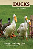 Ducks: Tending a Small-Scale Flock for Pleasure and Profit (CompanionHouse Books) Choosing the Right Breeds, Housing, Diet, Breeding, Duckling Care, Health, Handling, & Egg Harvesting (Hobby Farms)
