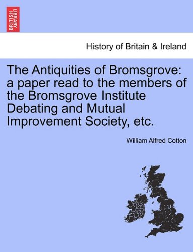 The Antiquities of Bromsgrove: a paper read to the members of the Bromsgrove Institute Debating and Mutual Improvement Society, etc.