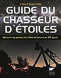 Guide du chasseur d'étoiles. Découvrir les planètes, les étoiles et l'univers en 275...