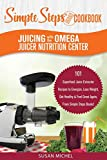 Juicing with the Omega Juicer Nutrition Center: A Simple Steps Brand Cookbook: 101 Superfood Juice Extractor Recipes to Energize, Lose Weight, Get ... Again, From Simple Steps Books! (Living Well)