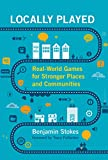Locally Played: Real-World Games for Stronger Places and Communities (The MIT Press)