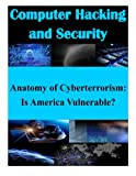Anatomy of Cyberterrorism: Is America Vulnerable? (Computer Hacking and Security)