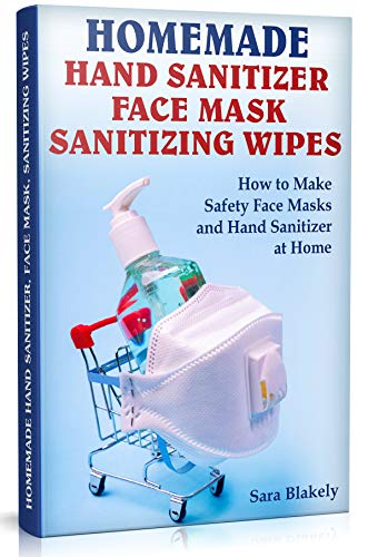 Homemade Hand Sanitizer, Face Mask, Sanitizing Wipes: How to Make Safety Face Masks and Hand Sanitizers at Home.