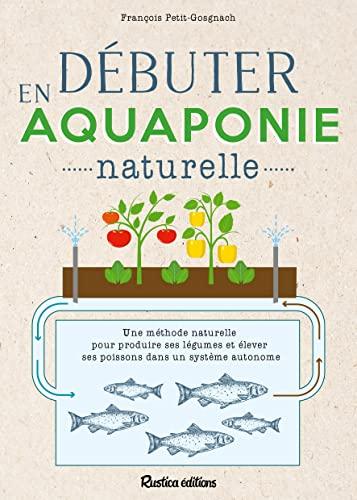 Débuter en aquaponie naturelle. Une méthode naturelle pour produire des légumes et élever des poisso