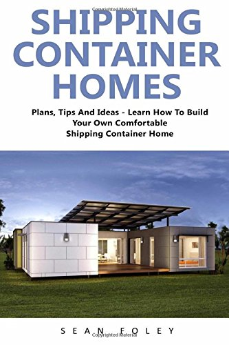 Shipping Container Homes: Plans, Tips And Ideas - Learn How To Build...