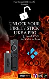 Fire Stick KODI: How To- Unlock Your Fire TV Stick Like a Pro & Install KODI in 15 Min. or Less- Includes Screen Shots & Step by Step Tutorial Walk Through