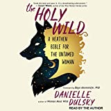 The Holy Wild: A Heathen Bible for the Untamed Woman