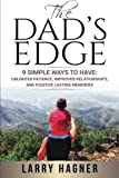 The Dad's Edge: 9 Simple Ways to Have: Unlimited Patience, Improved Relationships, and Positive Lasting Memories