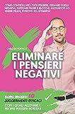 Eliminare i pensieri negativi: Come controllare i tuoi pensieri, fermare quelli negativi, superare paure e blocchi, aiutandoti ad essere felice, positivo ed ottimista!