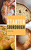 Starter Sourdough: A Step-By-Step Guide to Learn How to Bake Bread, Pizza, Brioches and more, with your Homemade Sourdough