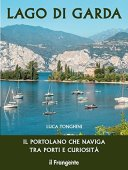Lago di Garda. Il portolano che naviga tra porti e curiosità. Ediz. illustrata