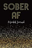 SOBER AF: A Guided Journal: Sobriety Journal for Women | Daily Journal for Addiction Recovery | Sobriety Gift | 128 pages | 6' x 9' (Volume 1)