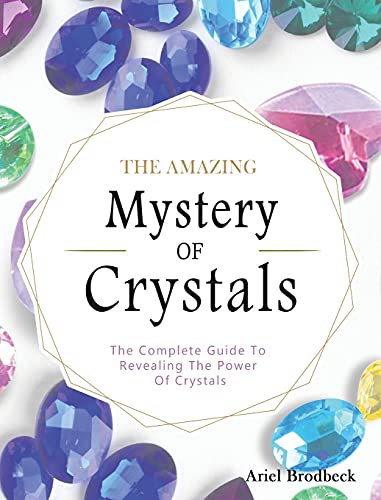The Amazing Mystery Of Crystals: The Complete Guide To...