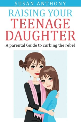 Raising Your Teenage Daughter: A Guide to Curbing the Rebel