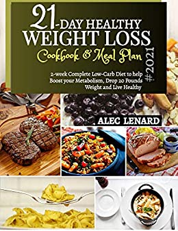 21-DAY HEALTHY WEIGHT LOSS Cookbook & Meal Plan #2021: 2-Week Complete Low-Carb Diet to Help Boost Your Metabolism, Drop 20 Pounds Weight and Live Healthy 1