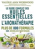Le guide complet des huiles essentielles et l'Aromathérapie: Plus de 800 formules...