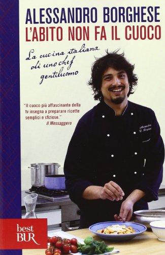 L'abito non fa il cuoco. La cucina italiana di uno chef gentiluomo. Ediz. illustrata