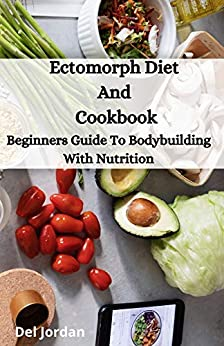 Ectomorph Diet And Cookbook: Beginners Guide To Bodybuilding With Nutrition 1