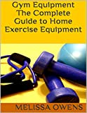 Gym Equipment: The Complete Guide to Home Exercise Equipment