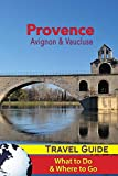 Provence Travel Guide: Avignon & Vaucluse - What to Do & Where to Go