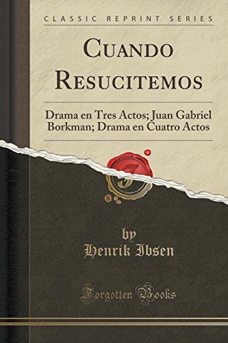 Cuando Resucitemos: Drama en Tres Actos; Juan Gabriel Borkman; Drama en Cuatro Actos (Classic Reprin