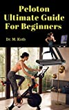 Peloton Ultimate Guide For Beginners: Secrets of Peloton Bike , Treadmill and App - Honest Reviews, Answers to Top Questions and Best Peloton Alternatives. (Peloton Reviews Book 1)