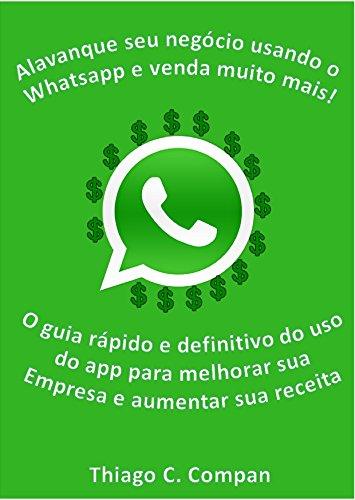 Alavanque seu negócio usando o Whatsapp para vender muito mais!: O guia rápido e definitivo do uso da ferramenta para melhorar sua empresa e aumentar sua receita.