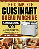 The Complete Cuisinart Bread Machine Cookbook: 300 Healthy Savory Bread Recipes designed to satisfy all your bread cravings