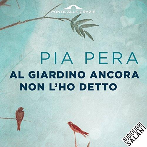 Al giardino ancora non l'ho detto (Edizione Audible): Pia Pera, Elda Olivieri, Salani: Amazon.it: Audiolibri Audible