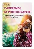 J'apprends la photographie: 25 exercices pour progresser et réussir ses photos.