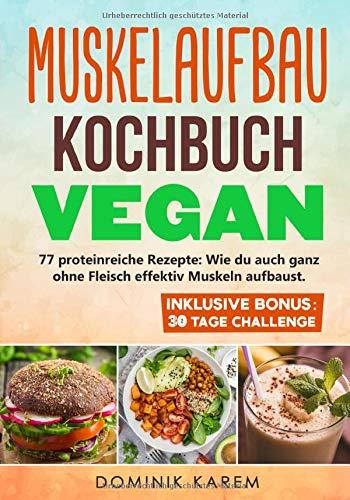 Muskelaufbau Kochbuch Vegan: 77 proteinreiche Rezepte: Wie du auch ganz ohne Fleisch effektiv Muskeln...