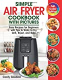 Simple Air Fryer Cookbook with Pictures: Easy Recipes for Beginners with Tips & Tricks to Fry, Grill, Roast, and Bake   Your Everyday Air Fryer Book