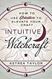 Intuitive Witchcraft: How to Use Intuition to Elevate Your Craft