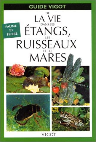 GUIDE DE LA VIE DANS LES ETANGS, LES RUISSEAUX ET LES MARES.: Faune et flore