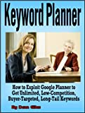 Keyword Planner: How to Exploit Google Adwords Keyword Planner to Get Unlimited, Low-Competition, Buyer-Targeted, Long-Tail Keywords (Internet Marketing ... Manual and Instruction Guide Book Series 1)