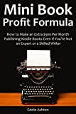 MINI BOOK PROFIT FORMULA: How to Make an Extra $300-$1,000 Per Month Publishing Kindle Books Even If You're Not an Expert or a Skilled Writer