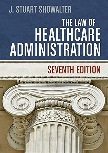 The Law of Healthcare Administration, Seventh Edition...