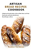 ARTISAN BREAD RECIPES COOKBOOK: A Beginner-Friendly Guide on How to Bake Sweet and Fresh Homemade and Handcrafted Artisan Bread Recipes at Home