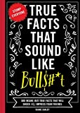 True Facts That Sound Like Bull$#*t: 500 Insane-But-True Facts That...
