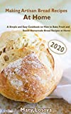 Making Artisan Bread Recipes At Home (2020): A Simple and Easy Cookbook on How to Bake Fresh and Sweet Homemade Bread Recipes at Home