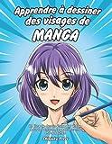 Apprendre à dessiner des visages de manga: Un livre de dessin étape par étape pour les...