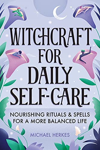 Witchcraft for Daily Self-Care: Nourishing Rituals and...