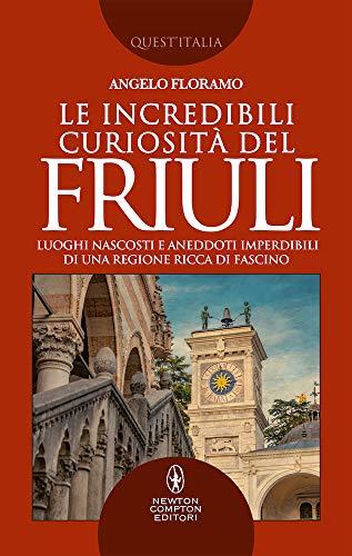Le incredibili curiosit del Friuli. Luoghi nascosti e aneddoti imperdibili di una regione ricca di fascino