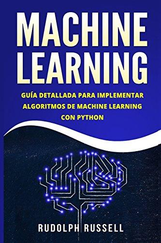 MACHINE LEARNING: Guia Paso a Paso Para Implementar Algoritmos De Machine Learning Con Python (Machi