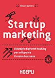 Startup marketing. Strategie di growth hacking per sviluppare il vostro business