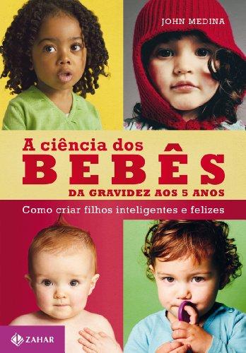 A ciência dos bebês: Da gravidez aos 5 anos: como criar filhos inteligentes e felizes