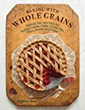 Baking with Whole Grains: Recipes, Tips, and Tricks for Baking Cookies, Cakes, Scones, Pies, Pizza, Breads, and More!