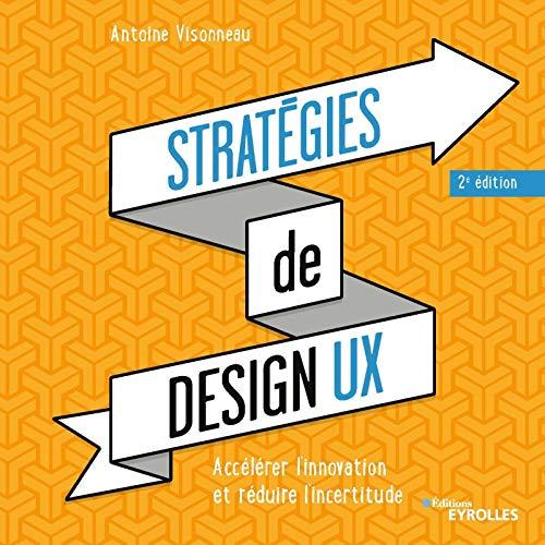 Stratégies de design UX - 2e édition: Accélérer l'innovation et réduire l'incertitude