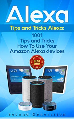Alexa: 1001 Tips and Tricks How To Use Your Amazon Alexa devices (Amazon Echo, Second Generation...