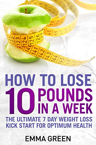 How to Lose 10 Pounds in A Week: The Ultimate 7 Day Weight Loss Kick-Start for Optimum Health (Emma Greens weight loss books Book 2) 1